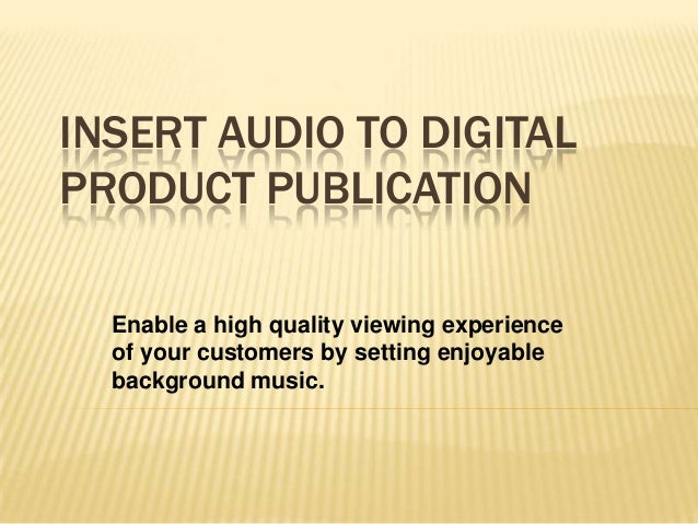 INSERT AUDIO TO DIGITAL PRODUCT PUBLICATION Enable a high quality viewing experience of your customers by setting enjoyabl...
