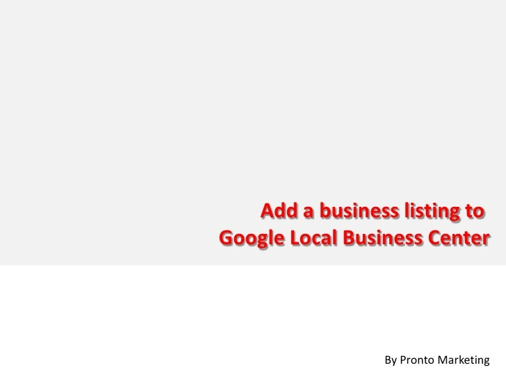 Add a business listing to Google Local Business Center                      By Pronto Marketing
