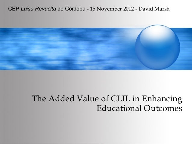 CEP Luisa Revuelta de Córdoba - 15 November 2012 - David Marsh         The Added Value of CLIL in Enhancing               ...