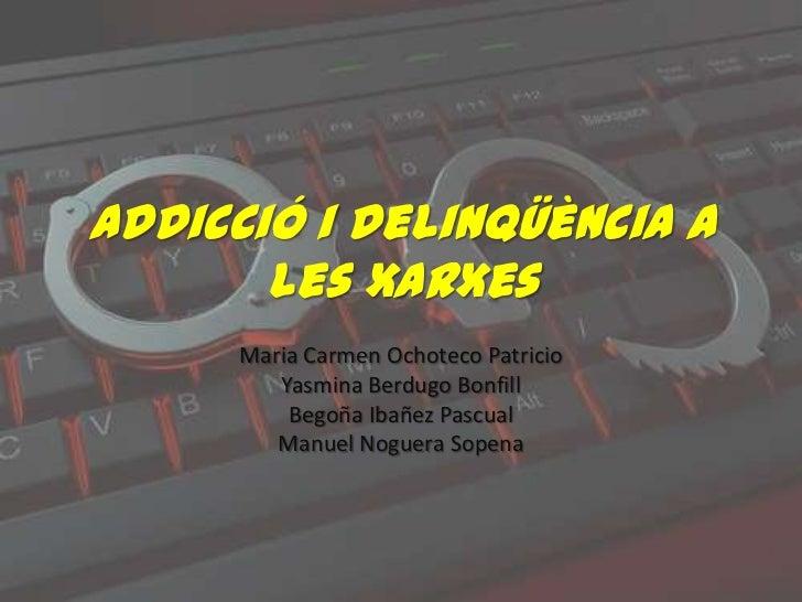 Addicció i delinqüència a       les xarxes      Maria Carmen Ochoteco Patricio         Yasmina Berdugo Bonfill          Be...