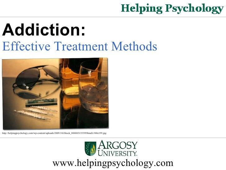 www.helpingpsychology.com Addiction: Effective Treatment Methods   http://helpingpsychology.com/wp-content/uploads/2009/10...