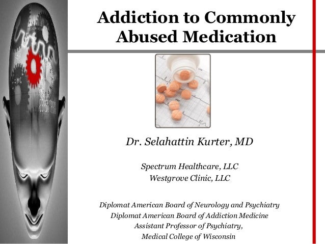 Addiction to Commonly  Abused Medication       Dr. Selahattin Kurter, MD           Spectrum Healthcare, LLC             We...