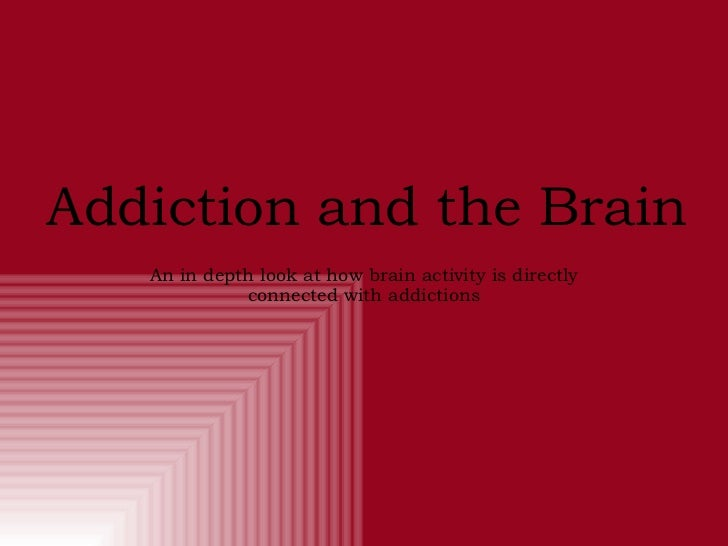 Addiction and the Brain An in depth look at how brain activity is directly connected with addictions