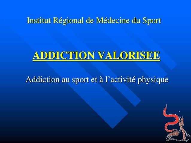 Institut RInstitut Réégional de Mgional de Méédecine du Sportdecine du Sport ADDICTION VALORISEEADDICTION VALORISEE Addict...