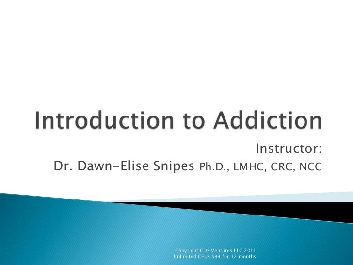 Introduction to Addiction <br />Instructor:<br />Dr. Dawn-Elise Snipes Ph.D., LMHC, CRC, NCC<br />Copyright CDS Ventures L...