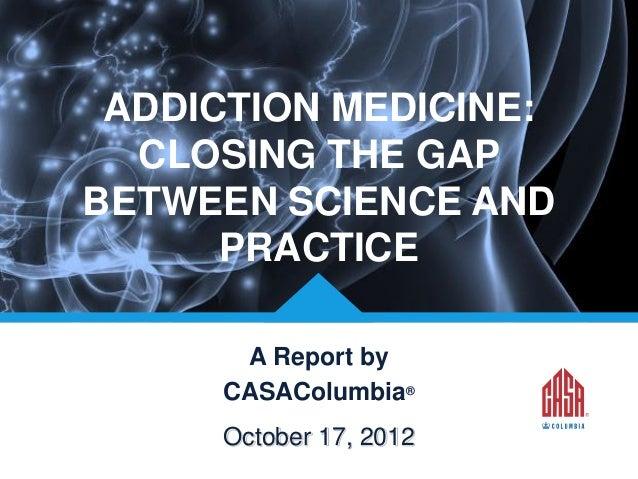 ADDICTION MEDICINE: CLOSING THE GAP BETWEEN SCIENCE AND PRACTICE A Report by CASAColumbia® © CASAColumbia 2013  October 17...