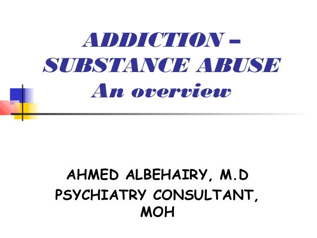ADDICTION –SUBSTANCE ABUSE   An overview AHMED ALBEHAIRY, M.DPSYCHIATRY CONSULTANT,         MOH