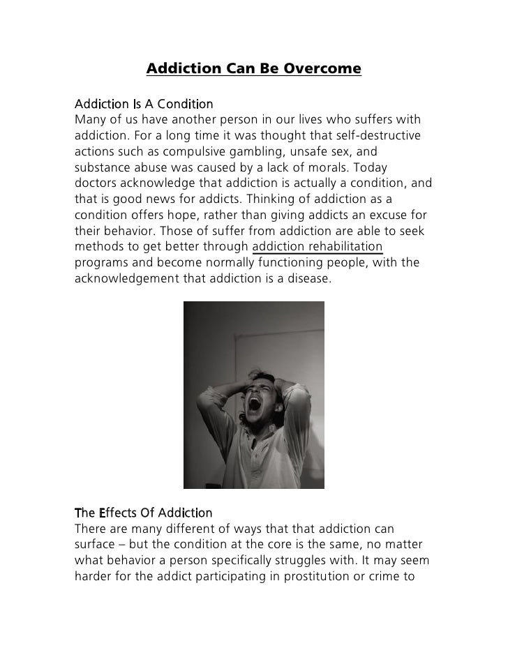 Addiction Can Be OvercomeAddiction Is A ConditionMany of us have another person in our lives who suffers withaddiction. Fo...