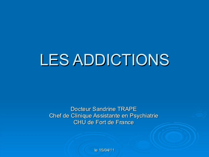 LES ADDICTIONS Docteur Sandrine TRAPE Chef de Clinique Assistante en Psychiatrie CHU de Fort de France le 15/04/11