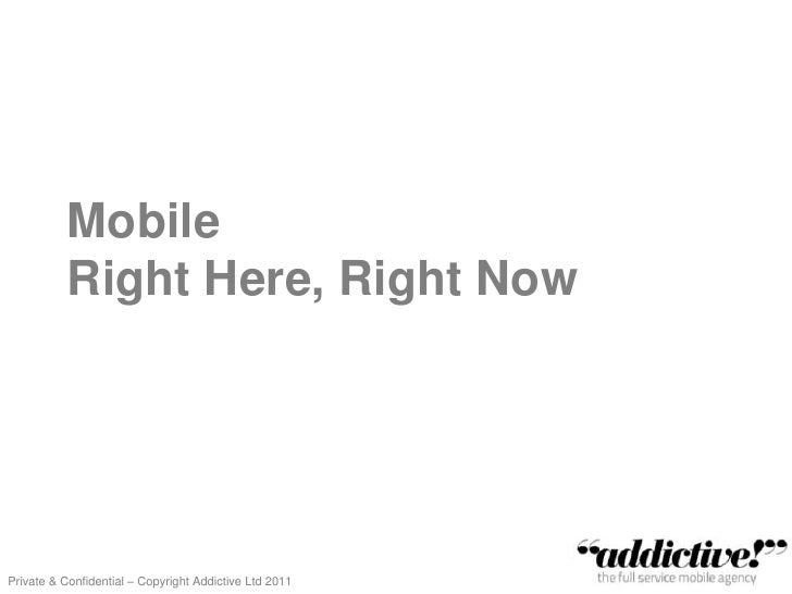 Mobile           Right Here, Right NowPrivate & Confidential – Copyright Addictive Ltd 2011