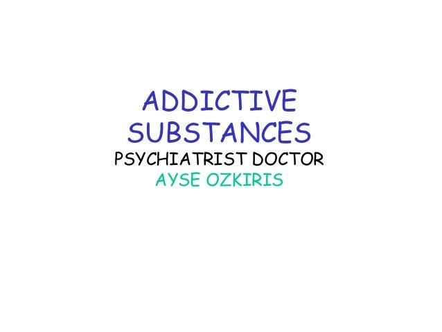 ADDICTIVE SUBSTANCES  PSYCHIATRIST DOCTOR AYSE OZKIRIS