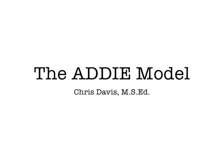 The ADDIE Model   Chris Davis, M.S.Ed.