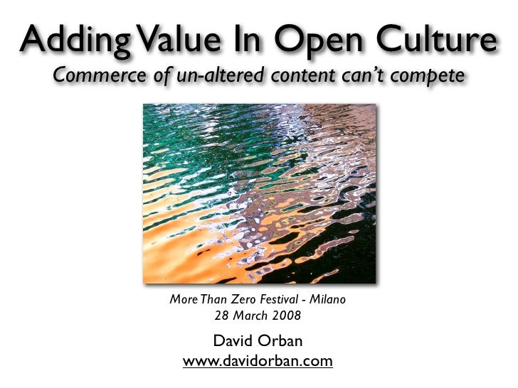 Adding Value In Open Culture  Commerce of un-altered content can't compete                  More Than Zero Festival - Mila...