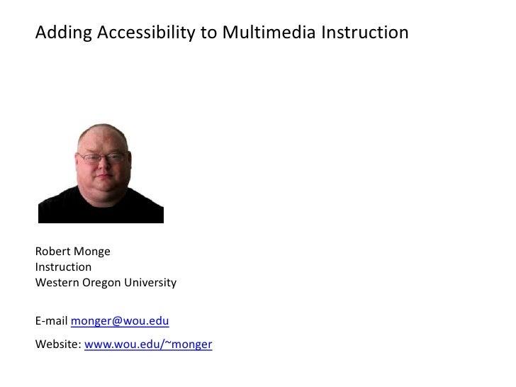 Adding Accessibility to Multimedia InstructionRobert MongeInstructionWestern Oregon UniversityE-mail monger@wou.eduWebsite...