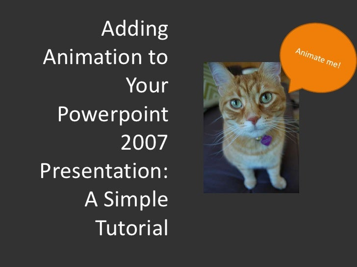 AddingAnimation to        Your  Powerpoint        2007Presentation:    A Simple     Tutorial