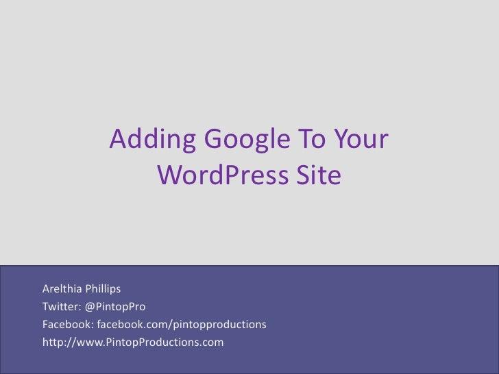 Adding Google To Your              WordPress SiteArelthia PhillipsTwitter: @PintopProFacebook: facebook.com/pintopproducti...