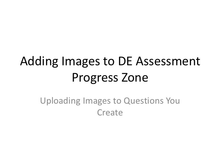 Adding Images to DE Assessment Progress Zone<br />Uploading Images to Questions You Create<br />
