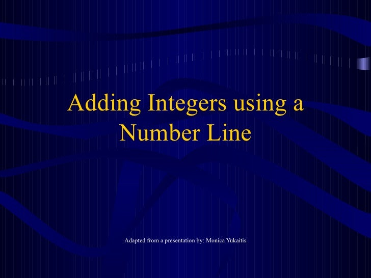 Adding Integers using a Number Line Adapted from a presentation by: Monica Yukaitis