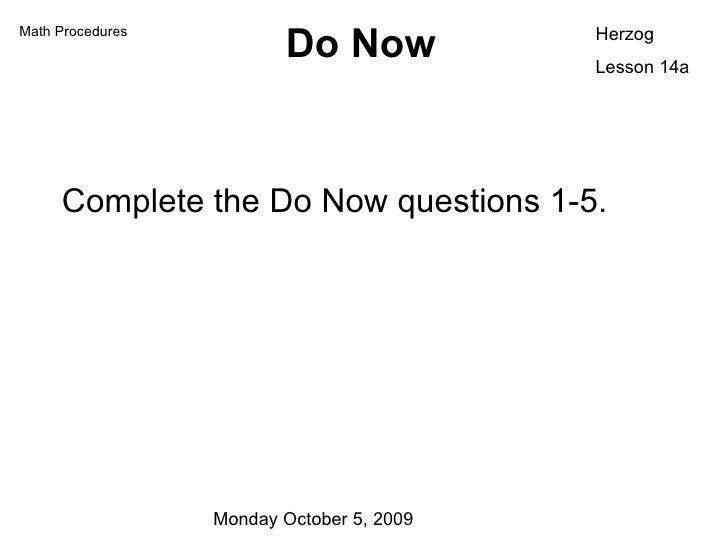 Do Now <ul><li>Complete the Do Now questions 1-5. </li></ul>Herzog Lesson 14a Math Procedures Monday October 5, 2009