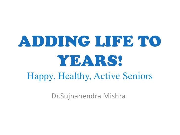 ADDING LIFE TO   YEARS!Happy, Healthy, Active Seniors     Dr.Sujnanendra Mishra