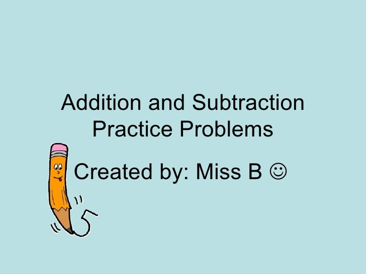Addition and Subtraction Practice Problems Created by: Miss B  