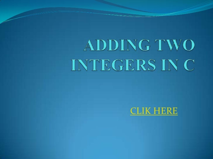 ADDING TWO INTEGERS IN C<br />CLIK HERE<br />
