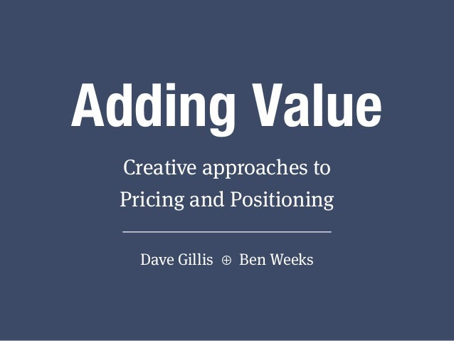 Adding Value Creative approaches to Pricing and Positioning Dave Gillis ⊕ Ben Weeks