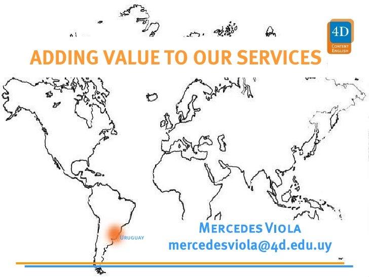 ADDING VALUE TO OUR SERVICES                           Mercedes Viola         Uruguay                   mercedesviola@4d.e...