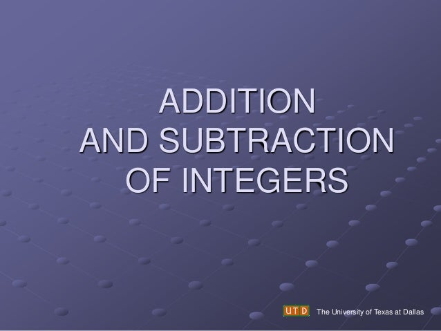 ADDITION AND SUBTRACTION OF INTEGERS The University of Texas at Dallas
