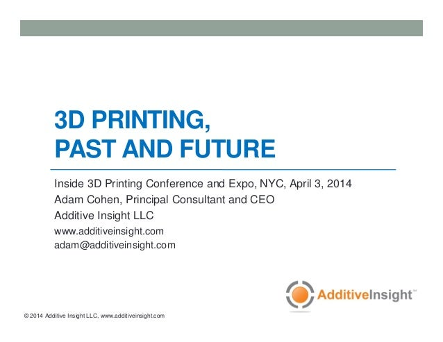 © 2014 Additive Insight LLC, www.additiveinsight.com 3D PRINTING, PAST AND FUTURE Inside 3D Printing Conference and Expo, ...
