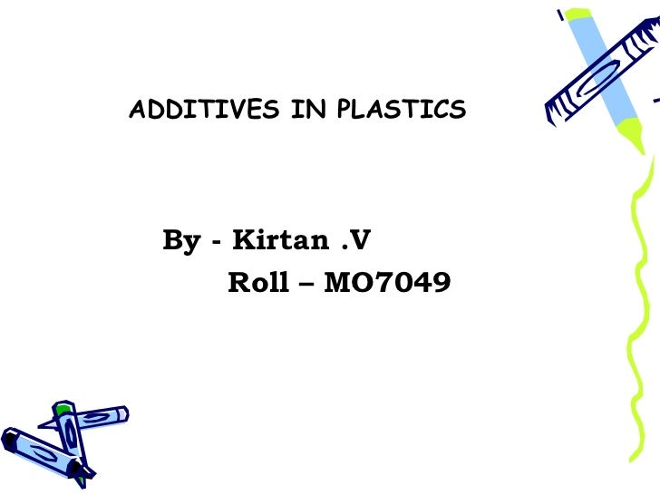 ADDITIVES IN PLASTICS  By - Kirtan .V       Roll – MO7049