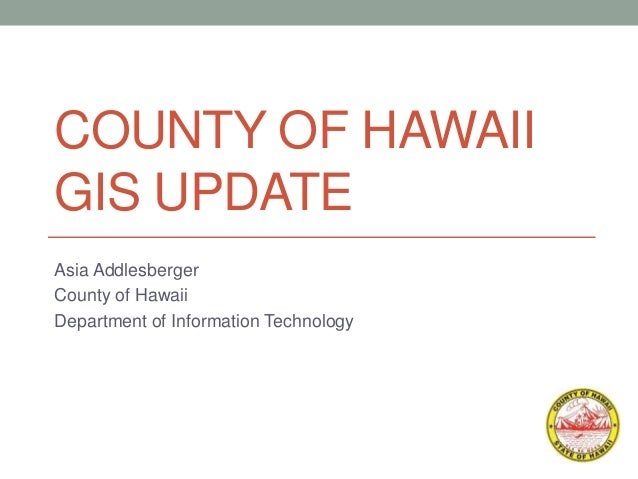 COUNTY OF HAWAII GIS UPDATE Asia Addlesberger County of Hawaii Department of Information Technology