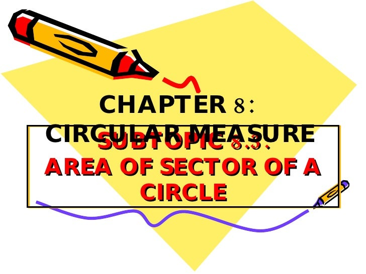 SUBTOPIC 8.3: AREA OF SECTOR OF A CIRCLE CHAPTER 8:  CIRCULAR MEASURE