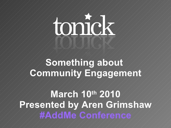 Something about  Community Engagement March 10 th  2010 Presented by Aren Grimshaw # AddMe  Conference