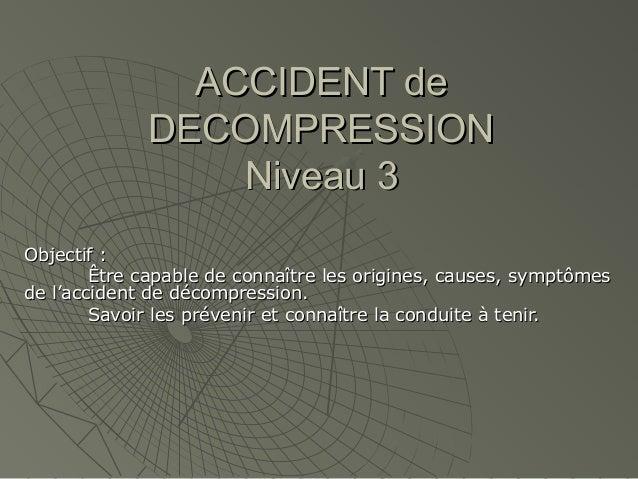 ACCIDENT de DECOMPRESSION Niveau 3 Objectif : Être capable de connaître les origines, causes, symptômes de l'accident de d...