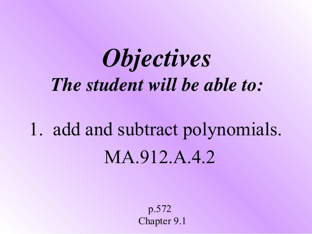 Objectives The student will be able to: 1. add and subtract polynomials. MA.912.A.4.2 p.572 Chapter 9.1