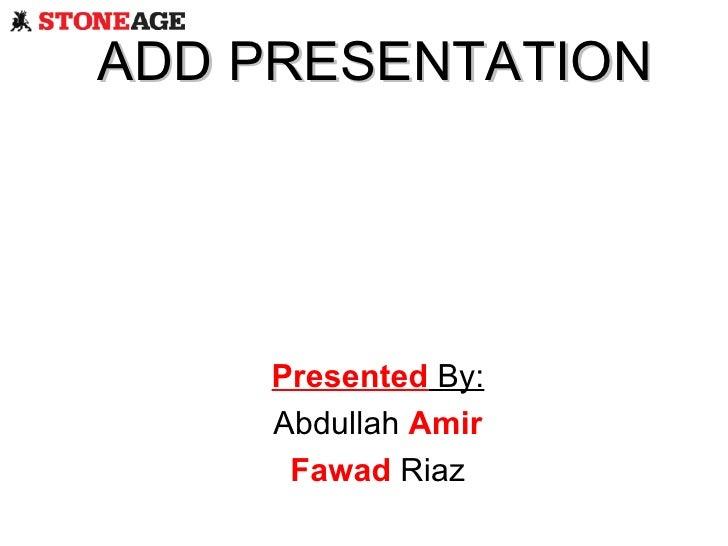 ADD PRESENTATION Presented  By: Abdullah  Amir Fawad  Riaz