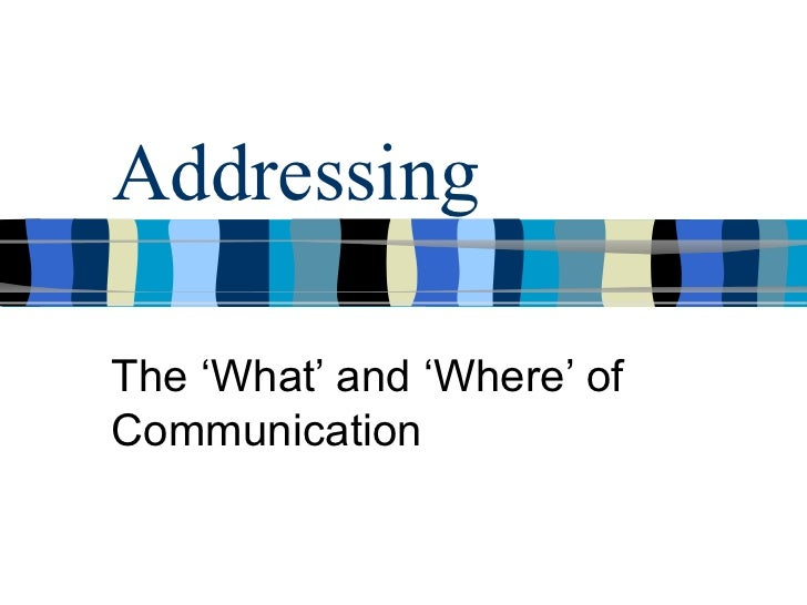 AddressingThe 'What' and 'Where' ofCommunication