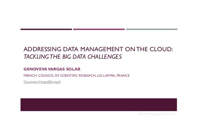 ADDRESSING DATA MANAGEMENT ON THE CLOUD: TACKLINGTHE BIG DATA CHALLENGES GENOVEVAVARGAS SOLAR FRENCH COUNCIL OF SCIENTIFIC...