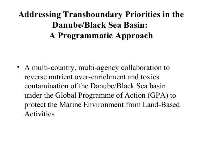 Addressing Transboundary Priorities in the Danube/Black Sea Basin: A Programmatic Approach • A multi-country, multi-agency...