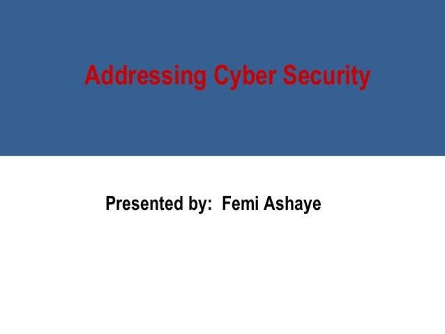 Addressing Cyber Security Presented by:Femi Ashaye