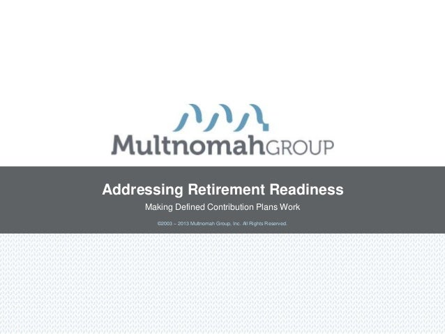 ©2003 – 2013 Multnomah Group, Inc. All Rights Reserved.Addressing Retirement ReadinessMaking Defined Contribution Plans Work