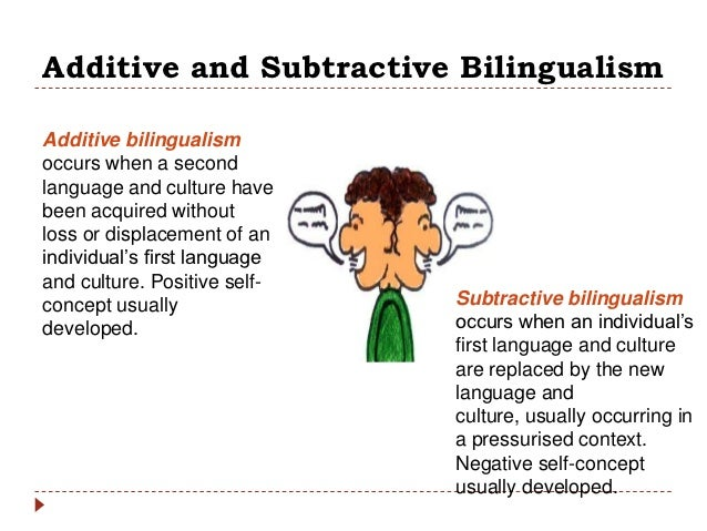 additive or subtractive bilingualism The second language replaces the first language additive or subtractive bilingualism is related to the different status associated with the two languages in a.
