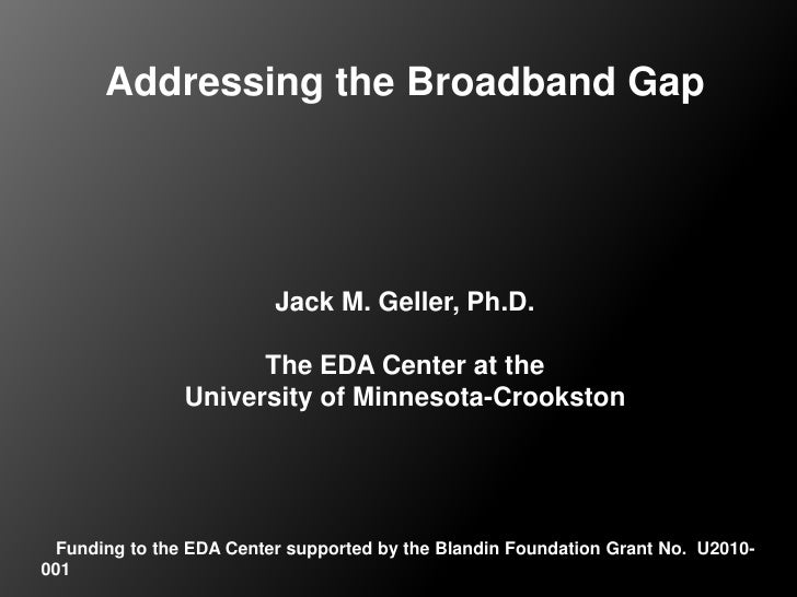 Addressing the Broadband Gap<br />Jack M. Geller, Ph.D.<br />The EDA Center at the University of Minnesota-Crookston<br />...