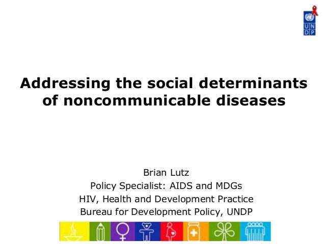 Addressing the social determinants of noncommunicable diseases  Brian Lutz Policy Specialist: AIDS and MDGs HIV, Health an...