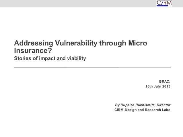 Addressing Vulnerability through Micro Insurance? Stories of impact and viability BRAC, 15th July, 2013 By Rupalee Ruchism...