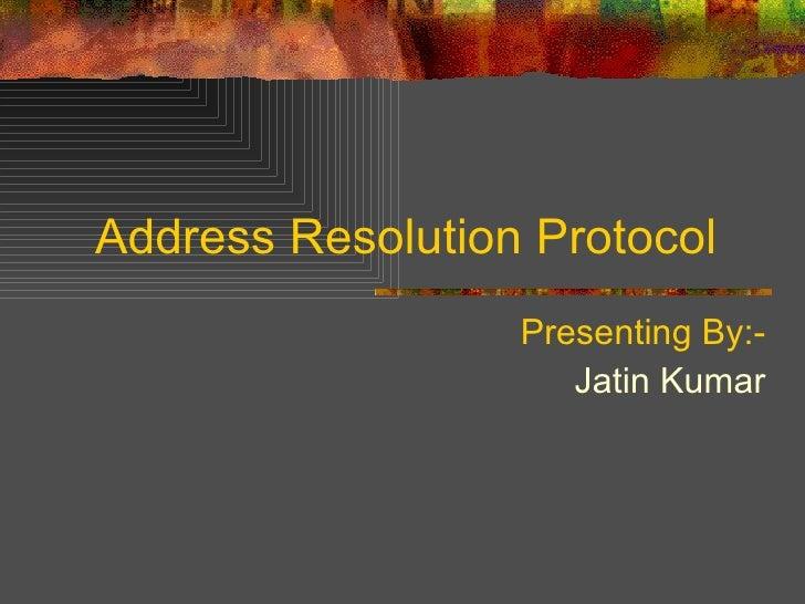 Address Resolution Protocol  Presenting By:- Jatin Kumar