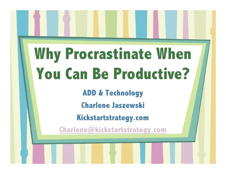 Why Procrastinate When You Can Be Productive?           ADD & Technology          Charlene Jaszewski         Kickstartstra...