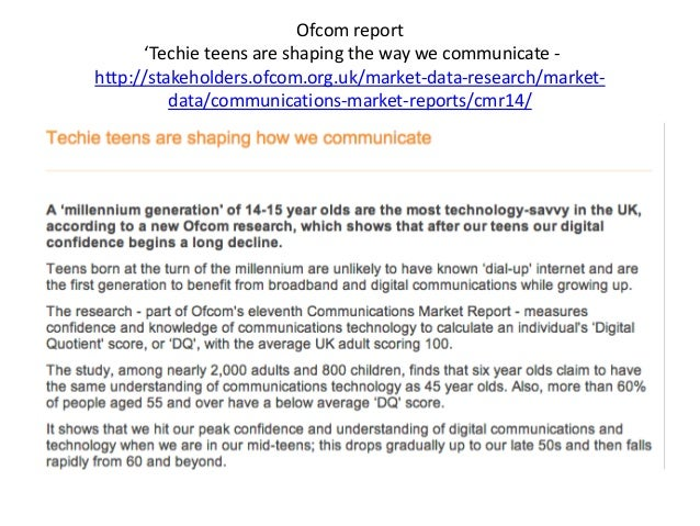 Ofcom report 'Techie teens are shaping the way we communicate - http://stakeholders.ofcom.org.uk/market-data-research/mark...