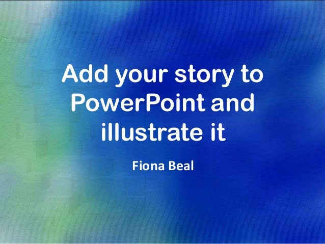 Add your story toPowerPoint andillustrate itFiona Beal